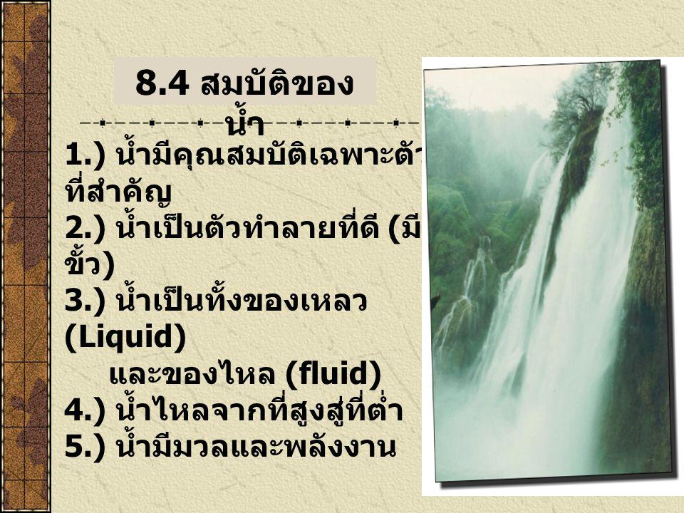 1.) น้ำมีคุณสมบัติเฉพาะตัว ที่สำคัญ 2.) น้ำเป็นตัวทำลายที่ดี ( มี ขั้ว ) 3.) น้ำเป็นทั้งของเหลว (Liquid) และของไหล (fluid) 4.) น้ำไหลจากที่สูงสู่ที่ต่ำ 5.) น้ำมีมวลและพลังงาน 8.4 สมบัติของ น้ำ