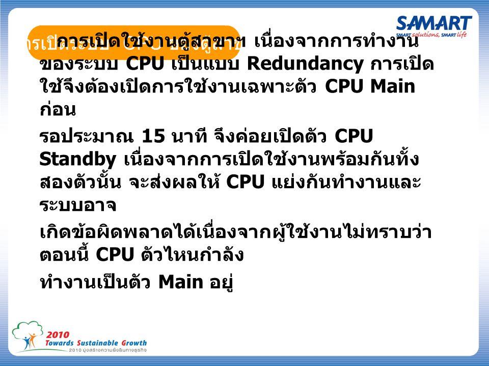 การเปิดระบบ CPU ของตู้สาขา การเปิดใช้งานตู้สาขาฯ เนื่องจากการทำงาน ของระบบ CPU เป็นแบบ Redundancy การเปิด ใช้จึงต้องเปิดการใช้งานเฉพาะตัว CPU Main ก่อน รอประมาณ 15 นาที จึงค่อยเปิดตัว CPU Standby เนื่องจากการเปิดใช้งานพร้อมกันทั้ง สองตัวนั้น จะส่งผลให้ CPU แย่งกันทำงานและ ระบบอาจ เกิดข้อผิดพลาดได้เนื่องจากผู้ใช้งานไม่ทราบว่า ตอนนี้ CPU ตัวไหนกำลัง ทำงานเป็นตัว Main อยู่