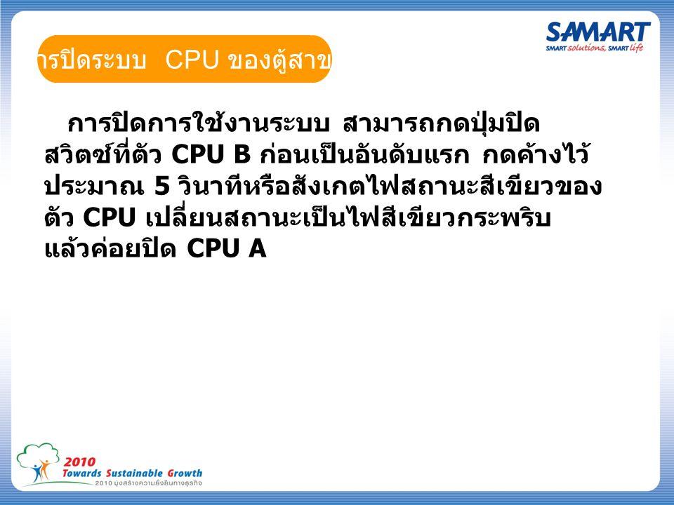การปิดระบบ CPU ของตู้สาขา การปิดการใช้งานระบบ สามารถกดปุ่มปิด สวิตซ์ที่ตัว CPU B ก่อนเป็นอันดับแรก กดค้างไว้ ประมาณ 5 วินาทีหรือสังเกตไฟสถานะสีเขียวของ ตัว CPU เปลี่ยนสถานะเป็นไฟสีเขียวกระพริบ แล้วค่อยปิด CPU A