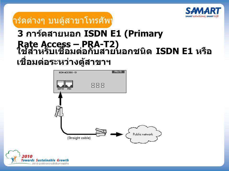 การ์ดต่างๆ บนตู้สาขาโทรศัพท์ 3 การ์ดสายนอก ISDN E1 (Primary Rate Access – PRA-T2) ใช้สำหรับเชื่อมต่อกับสายนอกชนิด ISDN E1 หรือ เชื่อมต่อระหว่างตู้สาขาฯ