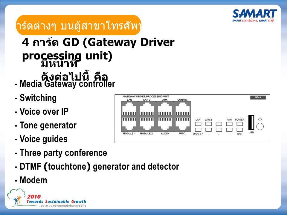 การ์ดต่างๆ บนตู้สาขาโทรศัพท์ 4 การ์ด GD (Gateway Driver processing unit) มีหน้าที่ ดังต่อไปนี้ คือ - Media Gateway controller - Switching - Voice over IP - Tone generator - Voice guides - Three party conference - DTMF (touchtone) generator and detector - Modem