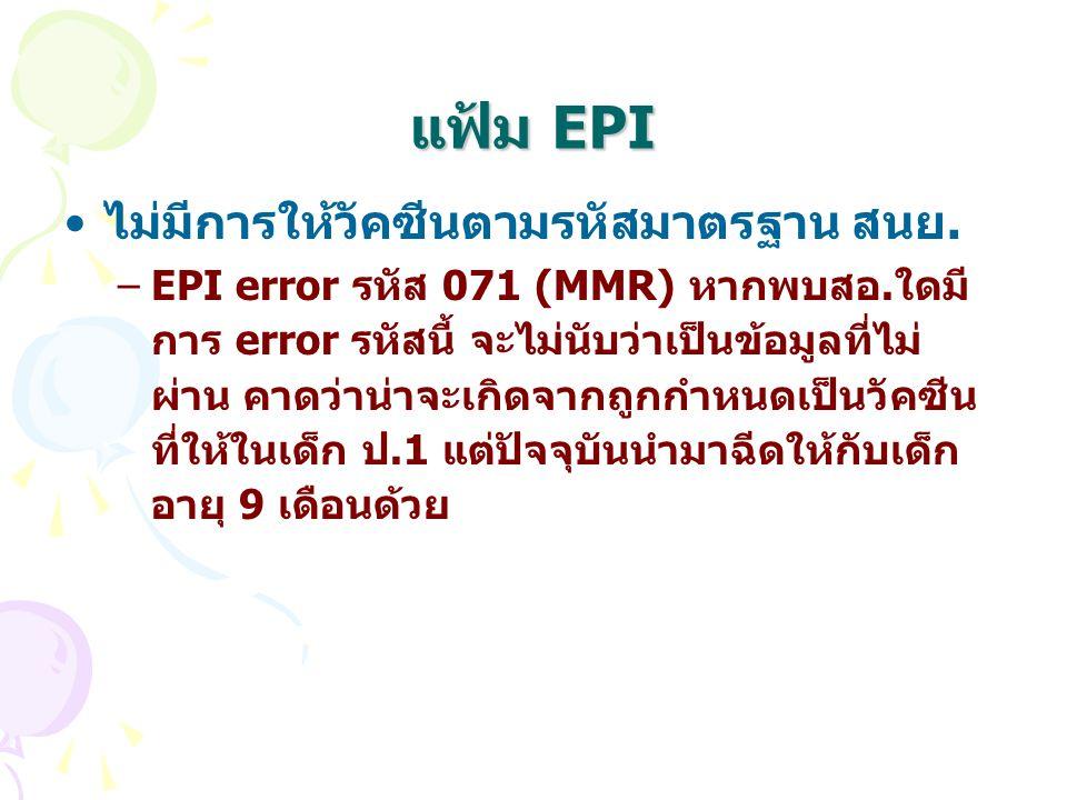 แฟ้ม EPI ไม่มีการให้วัคซีนตามรหัสมาตรฐาน สนย. –EPI error รหัส 071 (MMR) หากพบสอ.ใดมี การ error รหัสนี้ จะไม่นับว่าเป็นข้อมูลที่ไม่ ผ่าน คาดว่าน่าจะเกิ