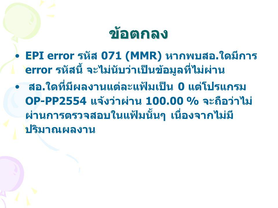 ข้อตกลง EPI error รหัส 071 (MMR) หากพบสอ.ใดมีการ error รหัสนี้ จะไม่นับว่าเป็นข้อมูลที่ไม่ผ่าน สอ.ใดที่มีผลงานแต่ละแฟ้มเป็น 0 แต่โปรแกรม OP-PP2554 แจ้งว่าผ่าน 100.00 % จะถือว่าไม่ ผ่านการตรวจสอบในแฟ้มนั้นๆ เนื่องจากไม่มี ปริมาณผลงาน