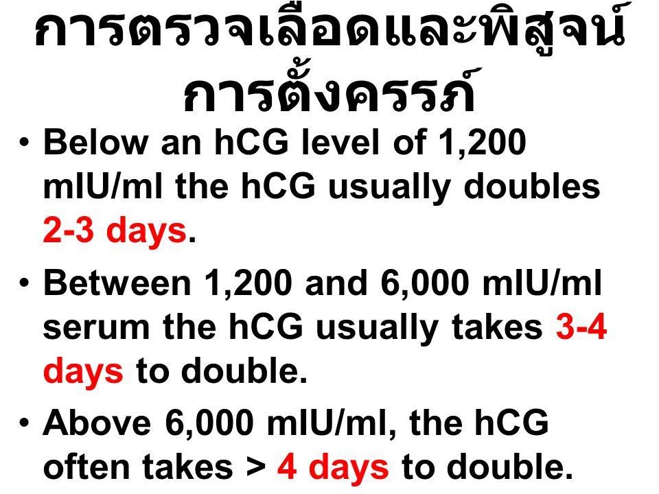 การตรวจเลือดและพิสูจน์ การตั้งครรภ์ Below an hCG level of 1,200 mIU/ml the hCG usually doubles 2-3 days. Between 1,200 and 6,000 mIU/ml serum the hCG