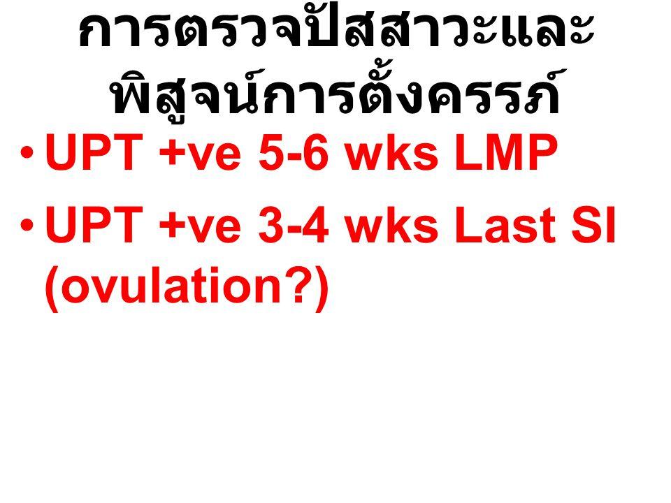 การตรวจปัสสาวะและ พิสูจน์การตั้งครรภ์ UPT +ve 5-6 wks LMP UPT +ve 3-4 wks Last SI (ovulation?)