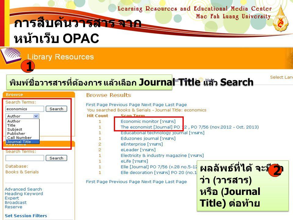 การสืบค้นวารสาร จาก หน้าเว็บ OPAC พิมพ์ชื่อวารสารที่ต้องการ แล้วเลือก Journal Title แล้ว Search 1 ผลลัพธ์ที่ได้ จะมีคำ ว่า ( วารสาร ) หรือ (Journal Ti