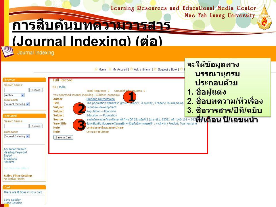 การสืบค้นบทความวารสาร (Journal Indexing) ( ต่อ ) 1 2 3 จะให้ข้อมูลทาง บรรณานุกรม ประกอบด้วย 1. ชื่อผู้แต่ง 2. ชื่อบทความ / หัวเรื่อง 3. ชื่อวารสาร / ป