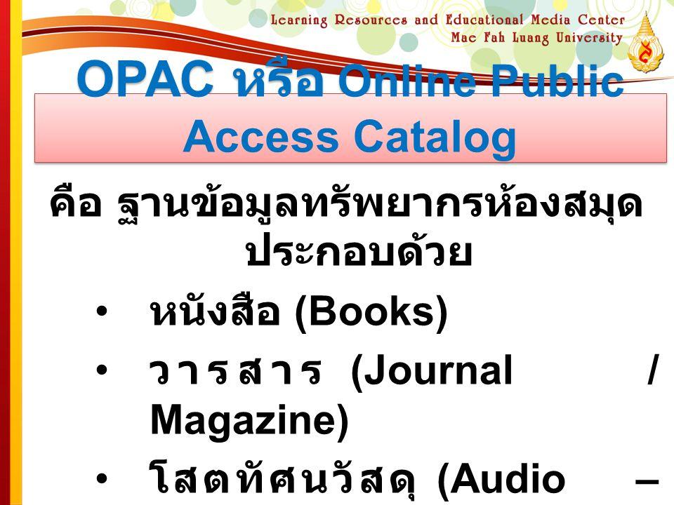 OPAC หรือ Online Public Access Catalog คือ ฐานข้อมูลทรัพยากรห้องสมุด ประกอบด้วย หนังสือ (Books) วารสาร (Journal / Magazine) โสตทัศนวัสดุ (Audio – Visu