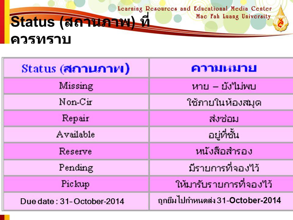 Status ( สถานภาพ ) ที่ ควรทราบ Due date : 31– October-2014 ถูกยืมไปกำหนดส่ง 31-October-2014