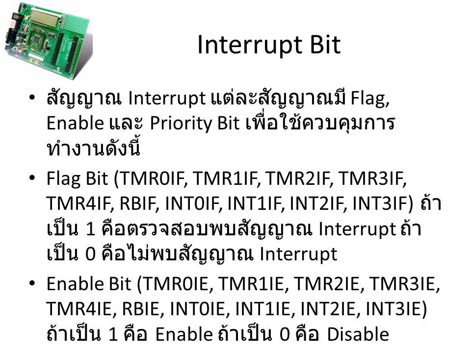 Interrupt Bit สัญญาณ Interrupt แต่ละสัญญาณมี Flag, Enable และ Priority Bit เพื่อใช้ควบคุมการ ทำงานดังนี้ Flag Bit (TMR0IF, TMR1IF, TMR2IF, TMR3IF, TMR4IF, RBIF, INT0IF, INT1IF, INT2IF, INT3IF) ถ้า เป็น 1 คือตรวจสอบพบสัญญาณ Interrupt ถ้า เป็น 0 คือไม่พบสัญญาณ Interrupt Enable Bit (TMR0IE, TMR1IE, TMR2IE, TMR3IE, TMR4IE, RBIE, INT0IE, INT1IE, INT2IE, INT3IE) ถ้าเป็น 1 คือ Enable ถ้าเป็น 0 คือ Disable