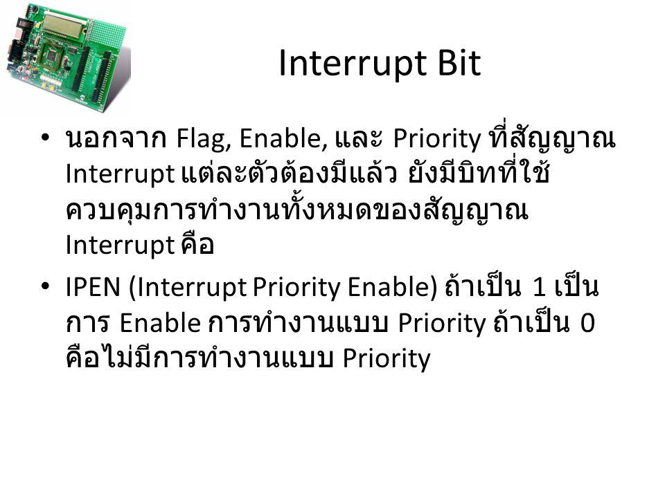 Interrupt Bit นอกจาก Flag, Enable, และ Priority ที่สัญญาณ Interrupt แต่ละตัวต้องมีแล้ว ยังมีบิทที่ใช้ ควบคุมการทำงานทั้งหมดของสัญญาณ Interrupt คือ IPEN (Interrupt Priority Enable) ถ้าเป็น 1 เป็น การ Enable การทำงานแบบ Priority ถ้าเป็น 0 คือไม่มีการทำงานแบบ Priority