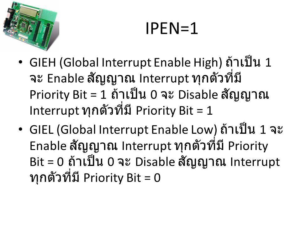IPEN=1 GIEH (Global Interrupt Enable High) ถ้าเป็น 1 จะ Enable สัญญาณ Interrupt ทุกตัวที่มี Priority Bit = 1 ถ้าเป็น 0 จะ Disable สัญญาณ Interrupt ทุกตัวที่มี Priority Bit = 1 GIEL (Global Interrupt Enable Low) ถ้าเป็น 1 จะ Enable สัญญาณ Interrupt ทุกตัวที่มี Priority Bit = 0 ถ้าเป็น 0 จะ Disable สัญญาณ Interrupt ทุกตัวที่มี Priority Bit = 0