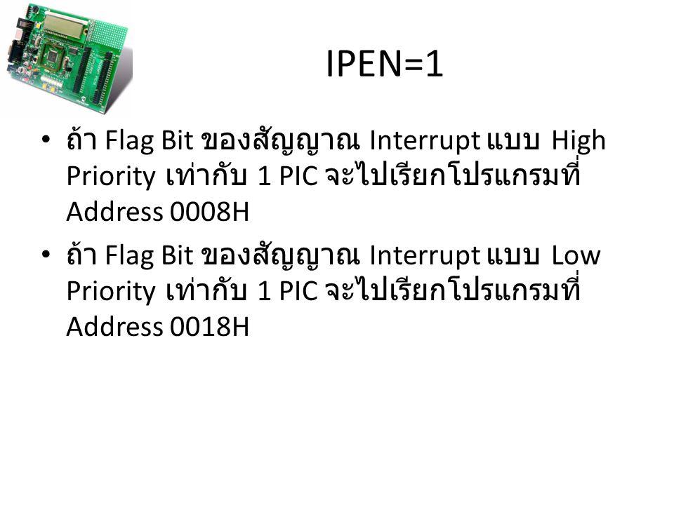 IPEN=1 ถ้า Flag Bit ของสัญญาณ Interrupt แบบ High Priority เท่ากับ 1 PIC จะไปเรียกโปรแกรมที่ Address 0008H ถ้า Flag Bit ของสัญญาณ Interrupt แบบ Low Priority เท่ากับ 1 PIC จะไปเรียกโปรแกรมที่ Address 0018H