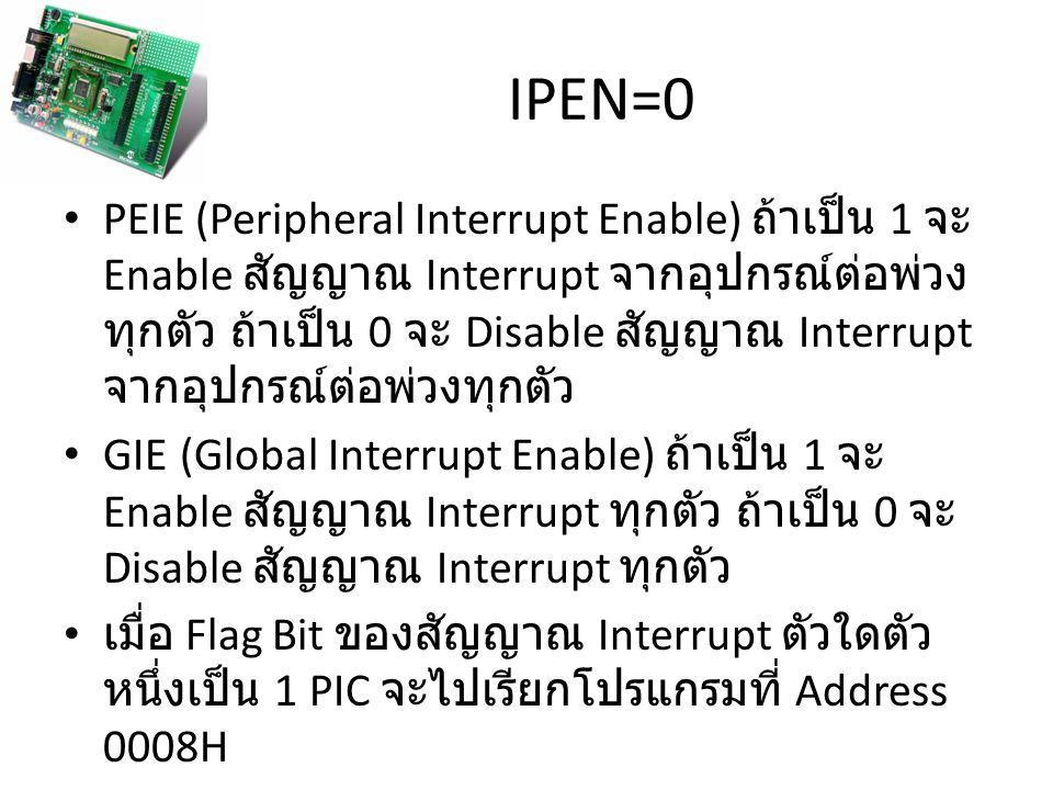 IPEN=0 PEIE (Peripheral Interrupt Enable) ถ้าเป็น 1 จะ Enable สัญญาณ Interrupt จากอุปกรณ์ต่อพ่วง ทุกตัว ถ้าเป็น 0 จะ Disable สัญญาณ Interrupt จากอุปกรณ์ต่อพ่วงทุกตัว GIE (Global Interrupt Enable) ถ้าเป็น 1 จะ Enable สัญญาณ Interrupt ทุกตัว ถ้าเป็น 0 จะ Disable สัญญาณ Interrupt ทุกตัว เมื่อ Flag Bit ของสัญญาณ Interrupt ตัวใดตัว หนึ่งเป็น 1 PIC จะไปเรียกโปรแกรมที่ Address 0008H