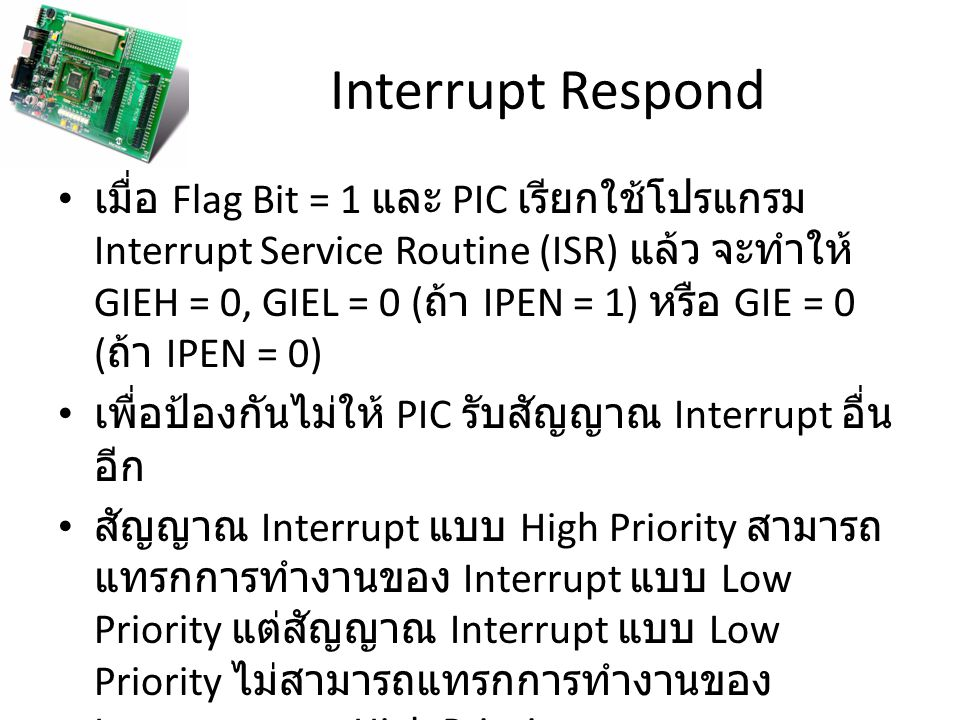 Interrupt Respond เมื่อ Flag Bit = 1 และ PIC เรียกใช้โปรแกรม Interrupt Service Routine (ISR) แล้ว จะทำให้ GIEH = 0, GIEL = 0 ( ถ้า IPEN = 1) หรือ GIE = 0 ( ถ้า IPEN = 0) เพื่อป้องกันไม่ให้ PIC รับสัญญาณ Interrupt อื่น อีก สัญญาณ Interrupt แบบ High Priority สามารถ แทรกการทำงานของ Interrupt แบบ Low Priority แต่สัญญาณ Interrupt แบบ Low Priority ไม่สามารถแทรกการทำงานของ Interrupt แบบ High Priority