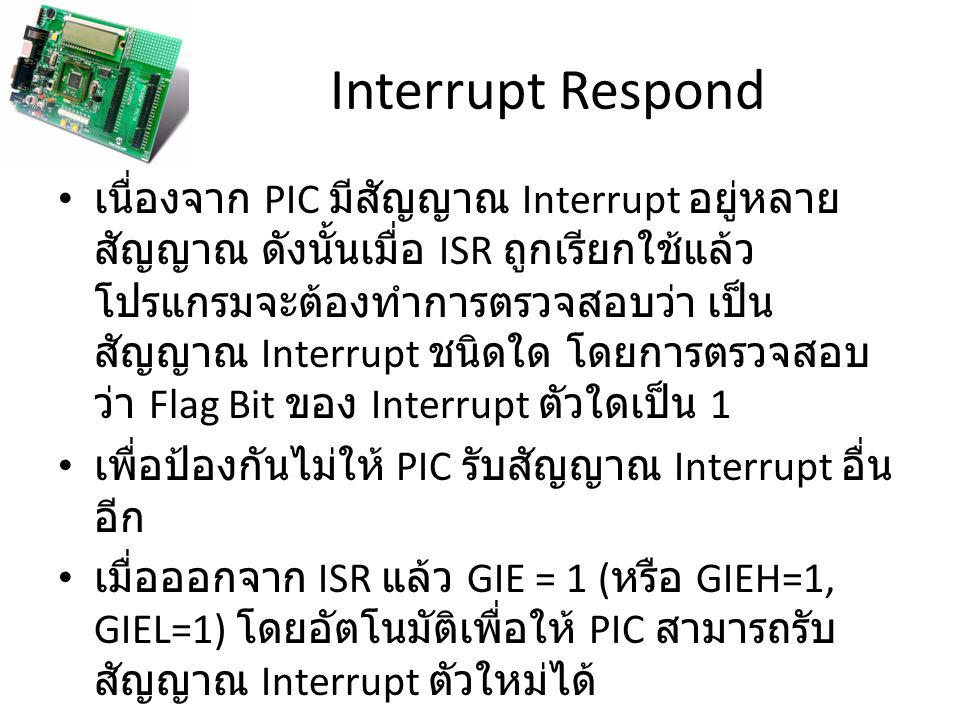 Interrupt Respond เนื่องจาก PIC มีสัญญาณ Interrupt อยู่หลาย สัญญาณ ดังนั้นเมื่อ ISR ถูกเรียกใช้แล้ว โปรแกรมจะต้องทำการตรวจสอบว่า เป็น สัญญาณ Interrupt