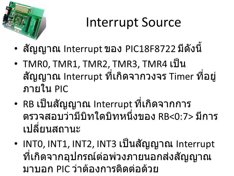 Interrupt Priority เนื่องจาก PIC สามารถรับสัญญาณ Interrupt ได้ หลายสัญญาณ ดังนั้นจึงมีโอกาสที่จะมีสัญญาณ Interrupt หลายสัญญาณส่งไปให้ PIC พร้อมๆกัน หรือใน เวลาที่ใกล้เคียงกัน ตัวอย่างเช่นผู้ใช้กดสวิทช์เพื่อส่งสัญญาณ INT0 ไปบอก PIC ว่าต้องการติดต่อด้วย พร้อมกับ TMR0 ส่งสัญญาณ Interrupt ไปบอก PIC ให้ อ่านค่าอุณหภูมิจาก Thermal Sensor ดังนั้นจะต้องมีวิธีการเพื่อตัดสินใจว่าจะให้ PIC ทำการติดต่อกับผู้ใช้ก่อน หรือจะให้อ่านค่าจาก Thermal Sensor ก่อน