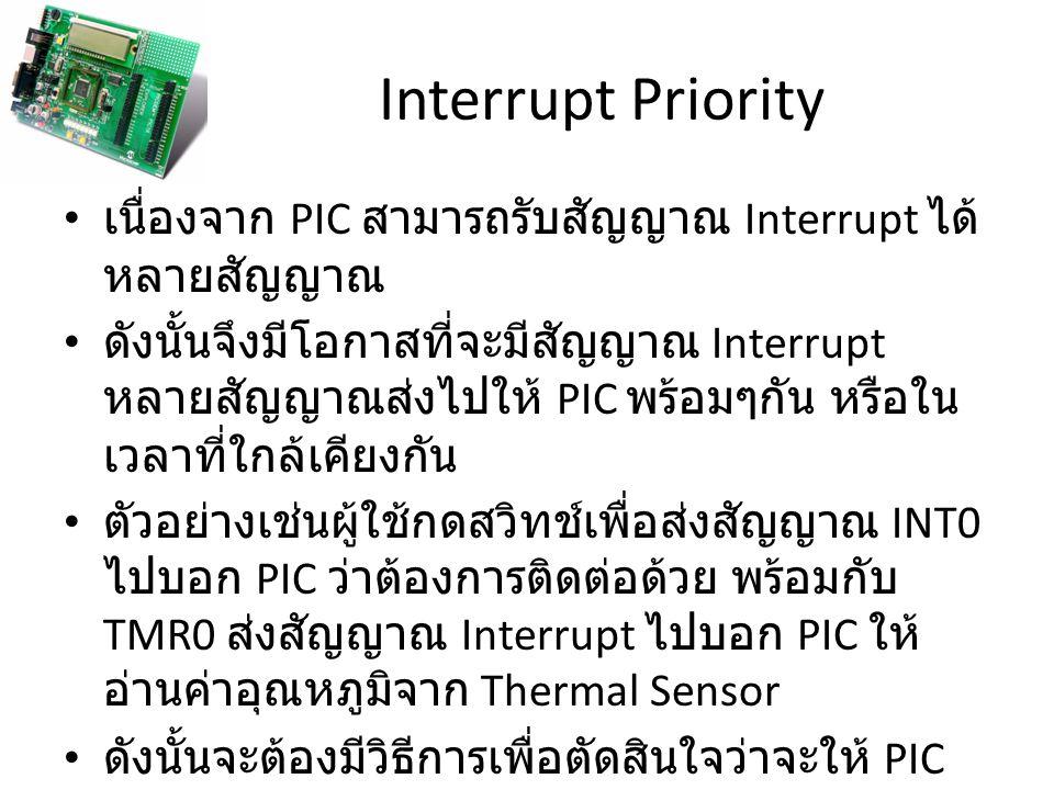Interrupt Priority ถ้า PIC ตัดสินใจติดต่อกับผู้ใช้ก่อนที่จะไปอ่าน ค่าจาก Thermal Sensor แสดงว่า INT0 มี Priority สูงกว่า TMR0 แต่ถ้า PIC อ่านค่าจาก Thermal Sensor ก่อน ติดต่อกับผู้ใช้ แสดงว่า TMR0 มี Priority สูงกว่า INT0 ถ้ามีสัญญาณ Interrupt ที่มี Priority สูง (High Priority) PIC จะไปเรียกโปรแกรมที่เก็บไว้ใน Address ที่ 0008H แต่ถ้ามีสัญญาณ Interrupt ที่มี Priority ต่ำ (Low Priority) PIC จะไปเรียกโปรแกรที่เก็บไว้ใน Address ที่ 0018H