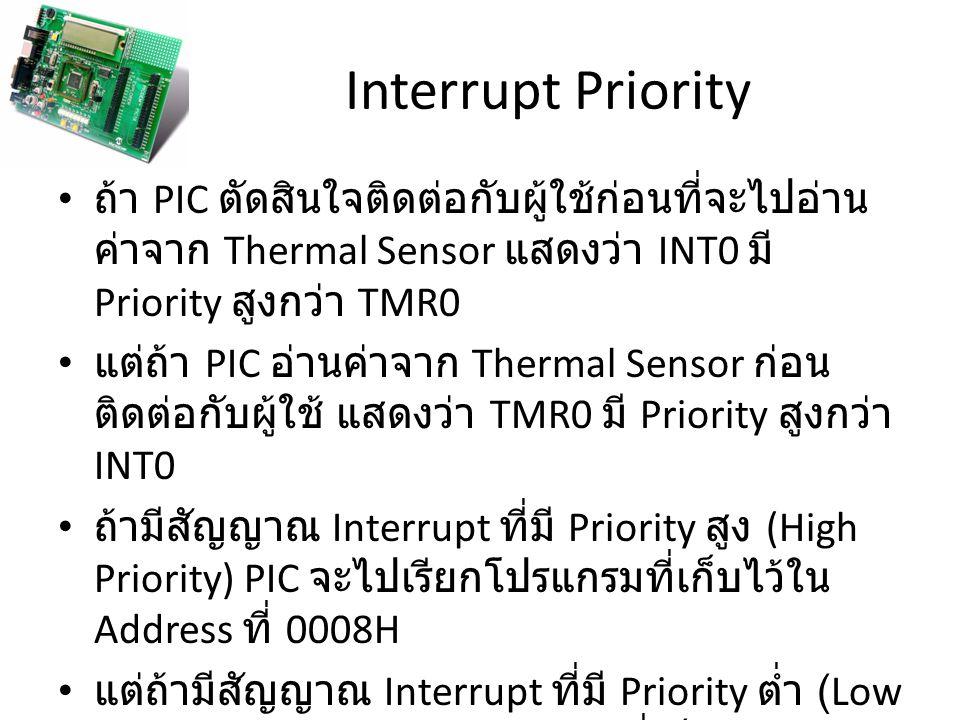Interrupt void main (void) { กำหนดคุณสมบัติของ I/O Port, ADC, Timer และ Interrupt กำหนดค่าเริ่มต้นของ I/O Port while (1) { คำสั่งที่ 1; คำสั่งที่ 2; : คำสั่งที่ N } 0018H Timer Interrupt (Low Priority Interrupt) อ่านค่าจาก Thermal Sensor { คำสั่งที่ 1; คำสั่งที่ 2; คำสั่งที่ 3; : คำสั่งที่ N } 0008H INT0 Interrupt (High Priority Interrupt) ติดต่อกับผู้ใช้ { คำสั่งที่ 1; คำสั่งที่ 2; : คำสั่งที่ N }