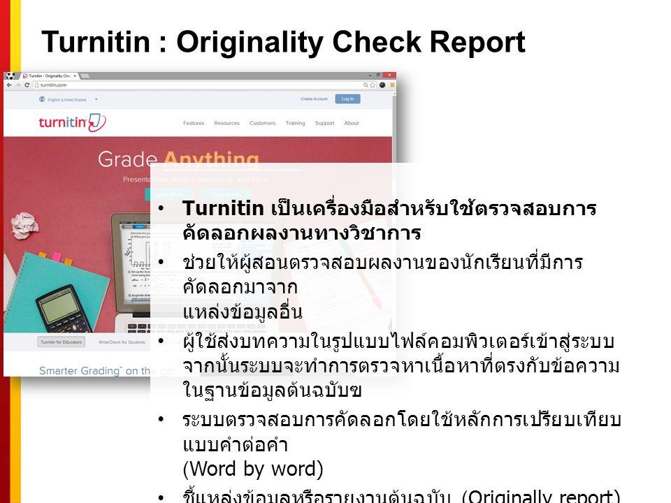 Turnitin : Originality Check Report Turnitin เป็นเครื่องมือสำหรับใช้ตรวจสอบการ คัดลอกผลงานทางวิชาการ ช่วยให้ผู้สอนตรวจสอบผลงานของนักเรียนที่มีการ คัดล