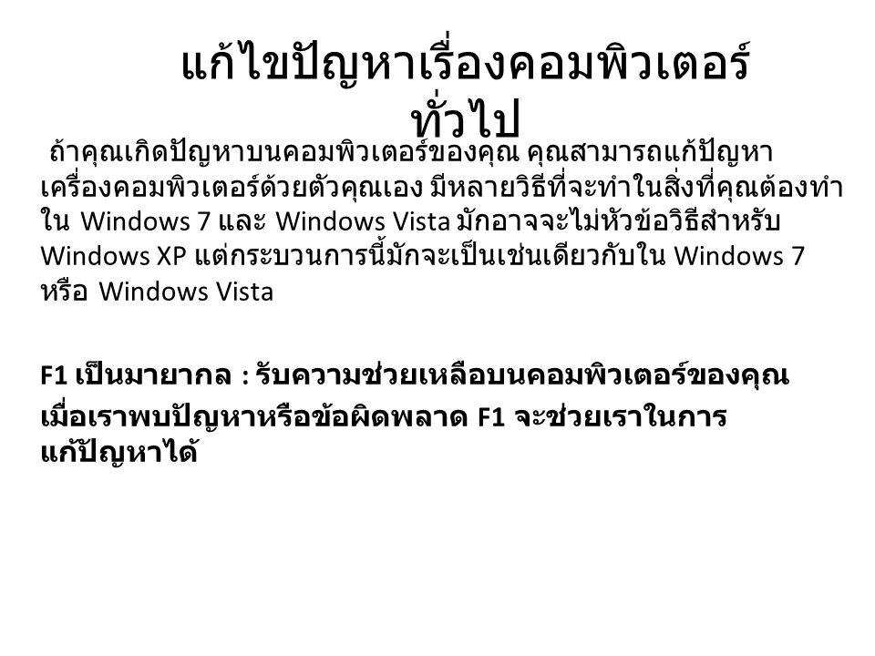 แก้ไขปัญหาเรื่องคอมพิวเตอร์ ทั่วไป ถ้าคุณเกิดปัญหาบนคอมพิวเตอร์ของคุณ คุณสามารถแก้ปัญหา เครื่องคอมพิวเตอร์ด้วยตัวคุณเอง มีหลายวิธีที่จะทำในสิ่งที่คุณต้องทำ ใน Windows 7 และ Windows Vista มักอาจจะไม่หัวข้อวิธีสำหรับ Windows XP แต่กระบวนการนี้มักจะเป็นเช่นเดียวกับใน Windows 7 หรือ Windows Vista F1 เป็นมายากล : รับความช่วยเหลือบนคอมพิวเตอร์ของคุณ เมื่อเราพบปัญหาหรือข้อผิดพลาด F1 จะช่วยเราในการ แก้ปัญหาได้