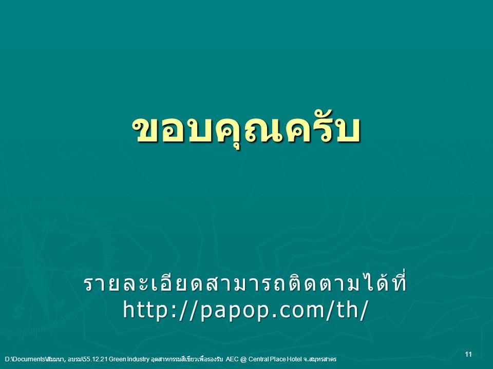 ขอบคุณครับ รายละเอียดสามารถติดตามได้ที่http://papop.com/th/ 11 D:\Documents\ สัมมนา, อบรม \55.12.21 Green Industry อุตสาหกรรมสีเขียวเพื่อรองรับ AEC @