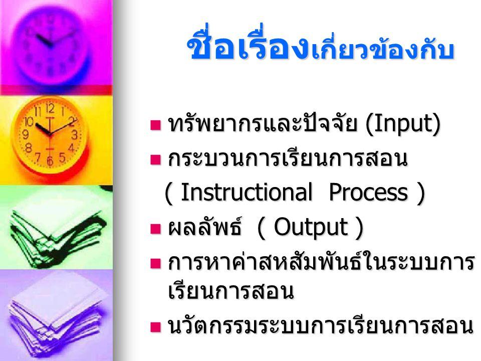 ชื่อเรื่อง เกี่ยวข้องกับ ชื่อเรื่อง เกี่ยวข้องกับ ทรัพยากรและปัจจัย (Input) ทรัพยากรและปัจจัย (Input) กระบวนการเรียนการสอน กระบวนการเรียนการสอน ( Instructional Process ) ( Instructional Process ) ผลลัพธ์ ( Output ) ผลลัพธ์ ( Output ) การหาค่าสหสัมพันธ์ในระบบการ เรียนการสอน การหาค่าสหสัมพันธ์ในระบบการ เรียนการสอน นวัตกรรมระบบการเรียนการสอน นวัตกรรมระบบการเรียนการสอน