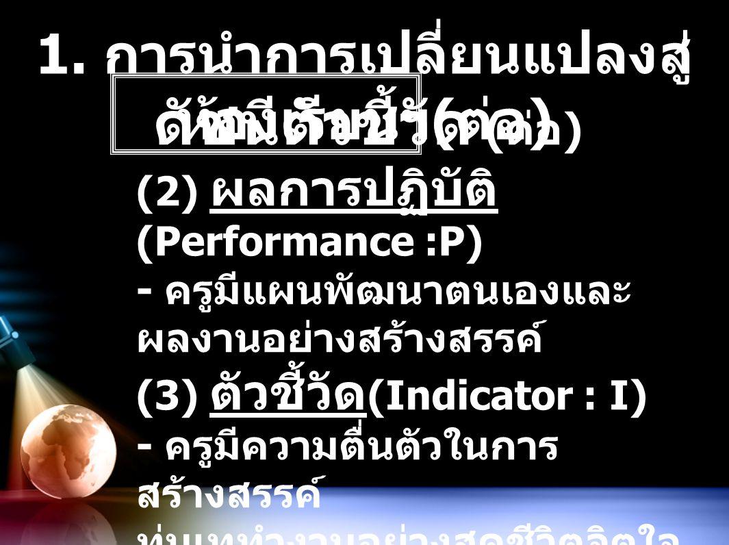 1. การนำการเปลี่ยนแปลงสู่ ห้องเรียนฯ ( ต่อ ) ดัชนีตัวชี้วัด ( ต่อ ) (2) ผลการปฏิบัติ (Performance :P) - ครูมีแผนพัฒนาตนเองและ ผลงานอย่างสร้างสรรค์ (3)