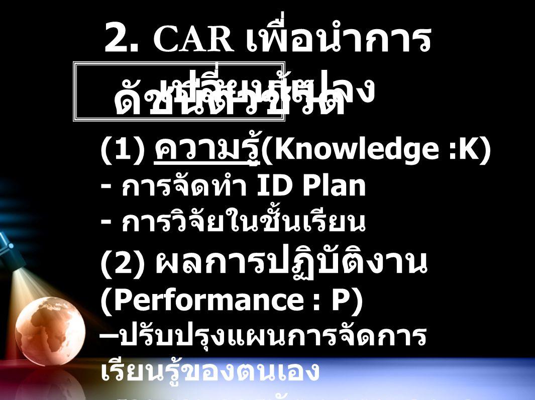 2. CAR เพื่อนำการ เปลี่ยนแปลง ดัชนีตัวชี้วัด (1) ความรู้ (Knowledge :K) - การจัดทำ ID Plan - การวิจัยในชั้นเรียน (2) ผลการปฏิบัติงาน (Performance : P)