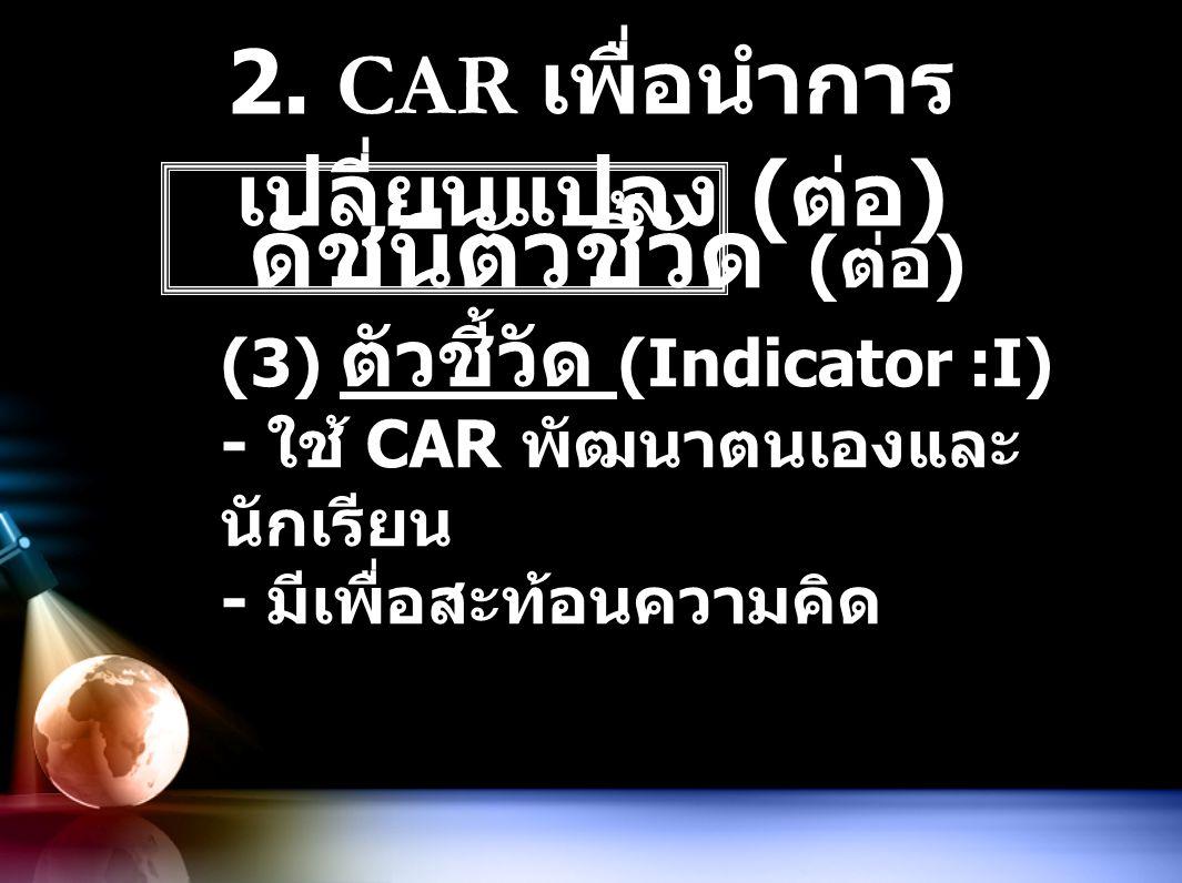 2. CAR เพื่อนำการ เปลี่ยนแปลง ( ต่อ ) ดัชนีตัวชี้วัด ( ต่อ ) (3) ตัวชี้วัด (Indicator :I) - ใช้ CAR พัฒนาตนเองและ นักเรียน - มีเพื่อสะท้อนความคิด