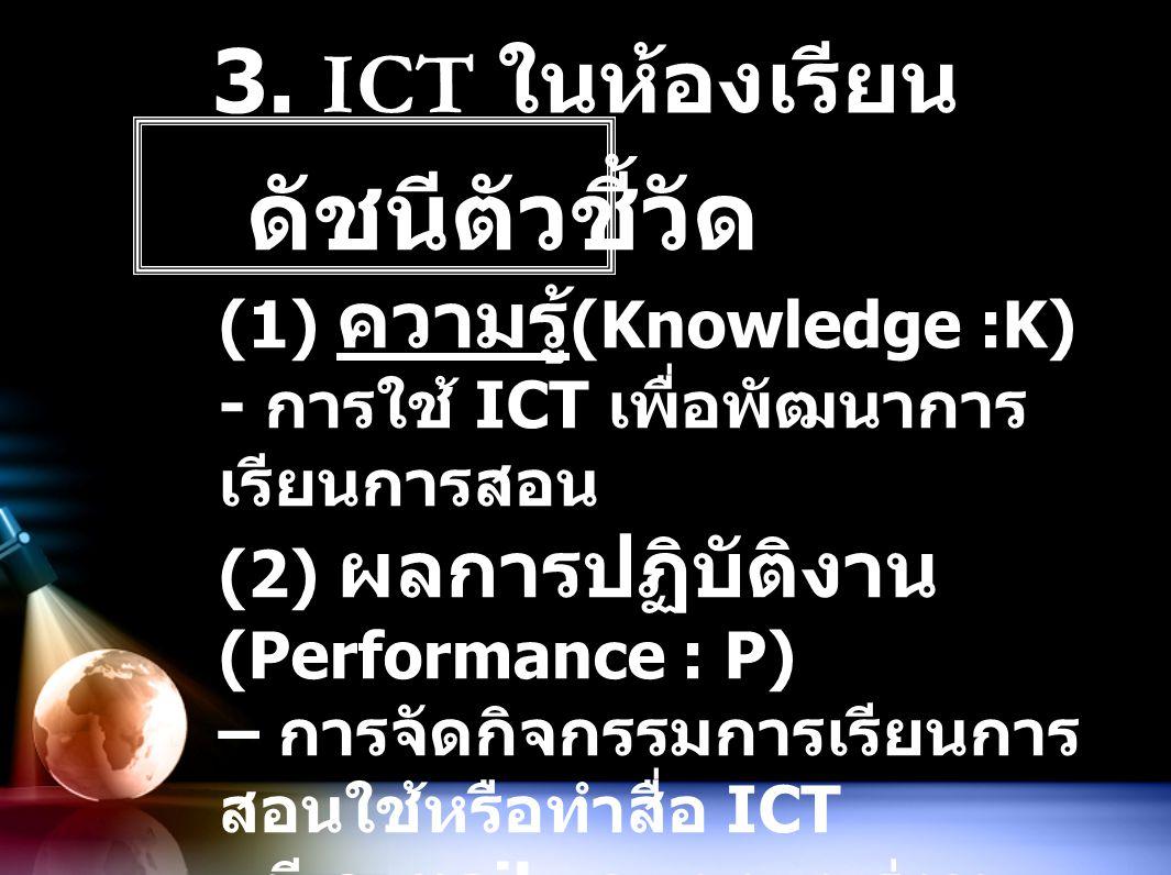3. ICT ในห้องเรียน ดัชนีตัวชี้วัด (1) ความรู้ (Knowledge :K) - การใช้ ICT เพื่อพัฒนาการ เรียนการสอน (2) ผลการปฏิบัติงาน (Performance : P) – การจัดกิจก
