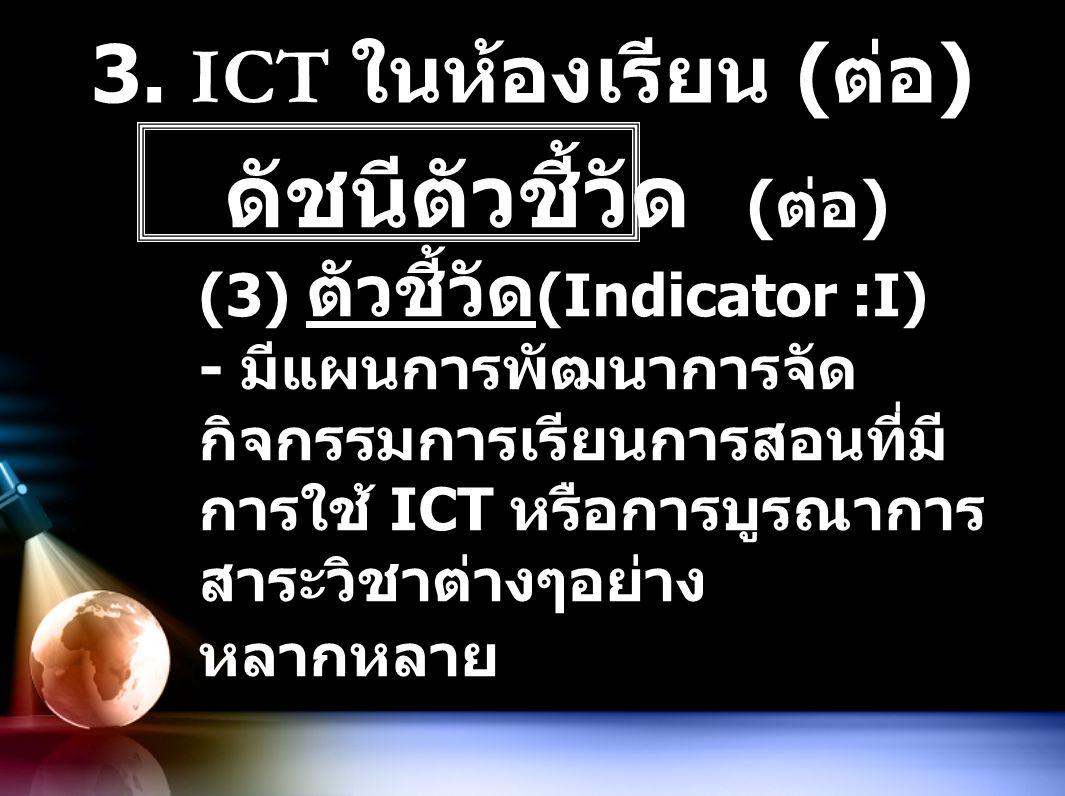 3. ICT ในห้องเรียน ( ต่อ ) ดัชนีตัวชี้วัด ( ต่อ ) (3) ตัวชี้วัด (Indicator :I) - มีแผนการพัฒนาการจัด กิจกรรมการเรียนการสอนที่มี การใช้ ICT หรือการบูรณ