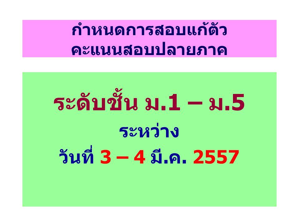 กำหนดการสอบแก้ตัว คะแนนสอบปลายภาค ระดับชั้น ม.1 – ม.5 ระหว่าง วันที่ 3 – 4 มี.ค. 2557