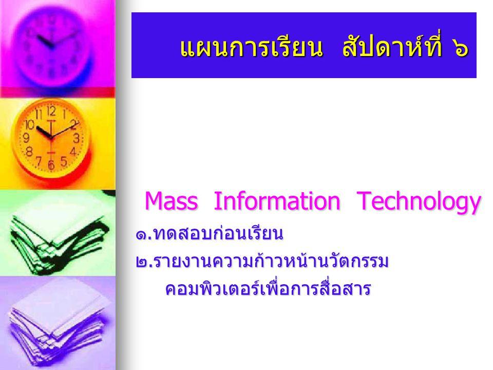 แผนการเรียน สัปดาห์ที่ ๖ แผนการเรียน สัปดาห์ที่ ๖ Mass Information Technology Mass Information Technology ๑. ทดสอบก่อนเรียน ๒. รายงานความก้าวหน้านวัตก