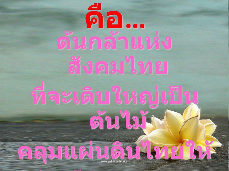 เด็กไทย คือ … ต้นกล้าแห่ง สังคมไทย ที่จะเติบใหญ่เป็น ต้นไม้ คลุมแผ่นดินไทยให้ร่มเย็นและผาสุก