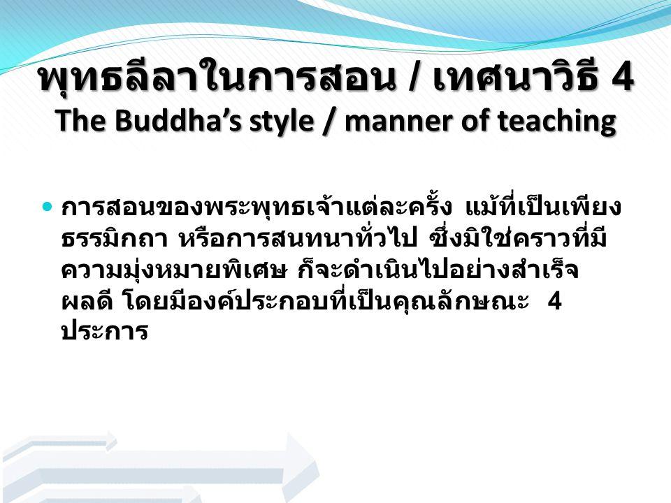 พุทธลีลาในการสอน / เทศนาวิธี 4 The Buddha's style / manner of teaching การสอนของพระพุทธเจ้าแต่ละครั้ง แม้ที่เป็นเพียง ธรรมิกถา หรือการสนทนาทั่วไป ซึ่ง