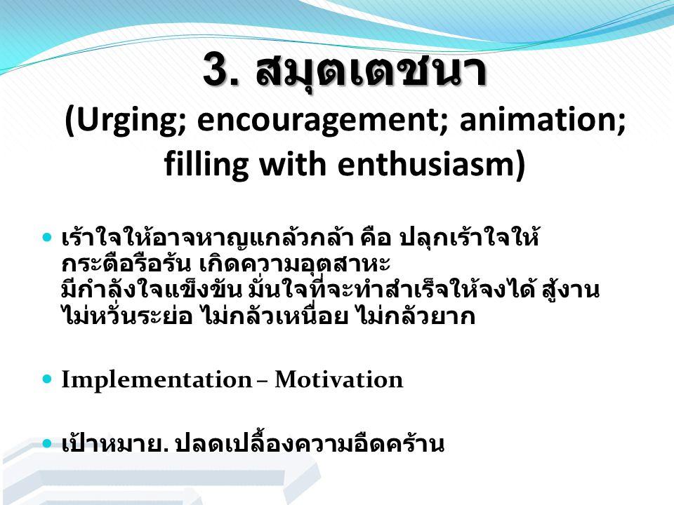 3. สมุตเตชนา 3. สมุตเตชนา (Urging; encouragement; animation; filling with enthusiasm) เร้าใจให้อาจหาญแกล้วกล้า คือ ปลุกเร้าใจให้ กระตือรือร้น เกิดความ