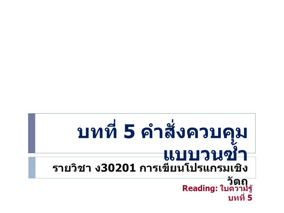 บทที่ 5 คำสั่งควบคุม แบบวนซ้ำ รายวิชา ง 30201 การเขียนโปรแกรมเชิง วัตถุ Reading: ใบความรู้ บทที่ 5