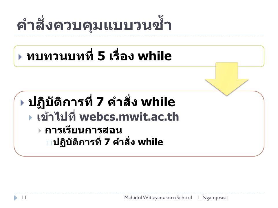 คำสั่งควบคุมแบบวนซ้ำ  ทบทวนบทที่ 5 เรื่อง while  ปฏิบัติการที่ 7 คำสั่ง while  เข้าไปที่ webcs.mwit.ac.th  การเรียนการสอน  ปฏิบัติการที่ 7 คำสั่ง while Mahidol Wittayanusorn School11L.