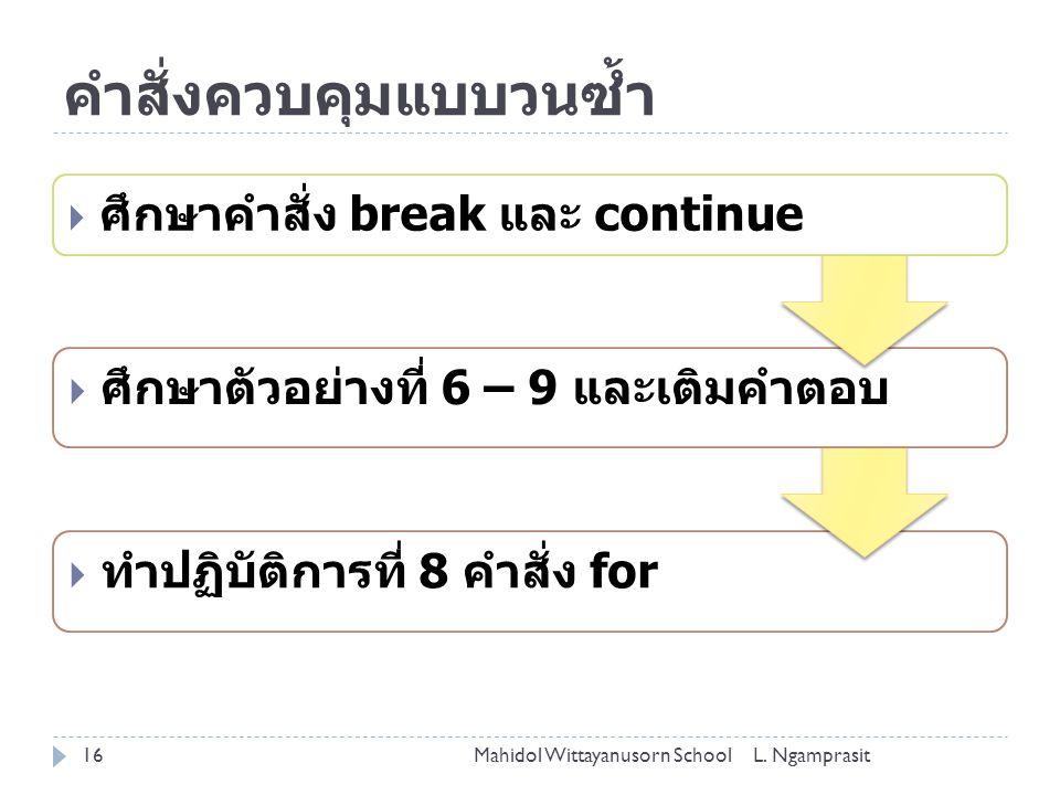  ทำปฏิบัติการที่ 8 คำสั่ง for  ศึกษาตัวอย่างที่ 6 – 9 และเติมคำตอบ คำสั่งควบคุมแบบวนซ้ำ  ศึกษาคำสั่ง break และ continue Mahidol Wittayanusorn School16L.