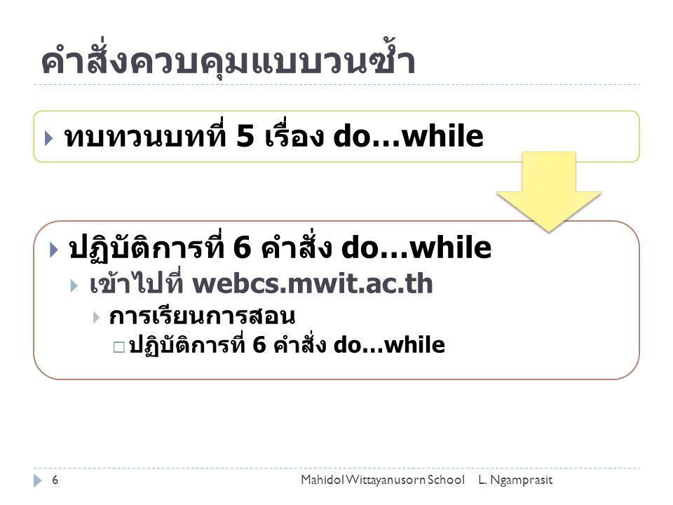 คำสั่งควบคุมแบบวนซ้ำ  ทบทวนบทที่ 5 เรื่อง do…while  ปฏิบัติการที่ 6 คำสั่ง do…while  เข้าไปที่ webcs.mwit.ac.th  การเรียนการสอน  ปฏิบัติการที่ 6 คำสั่ง do…while Mahidol Wittayanusorn School6L.