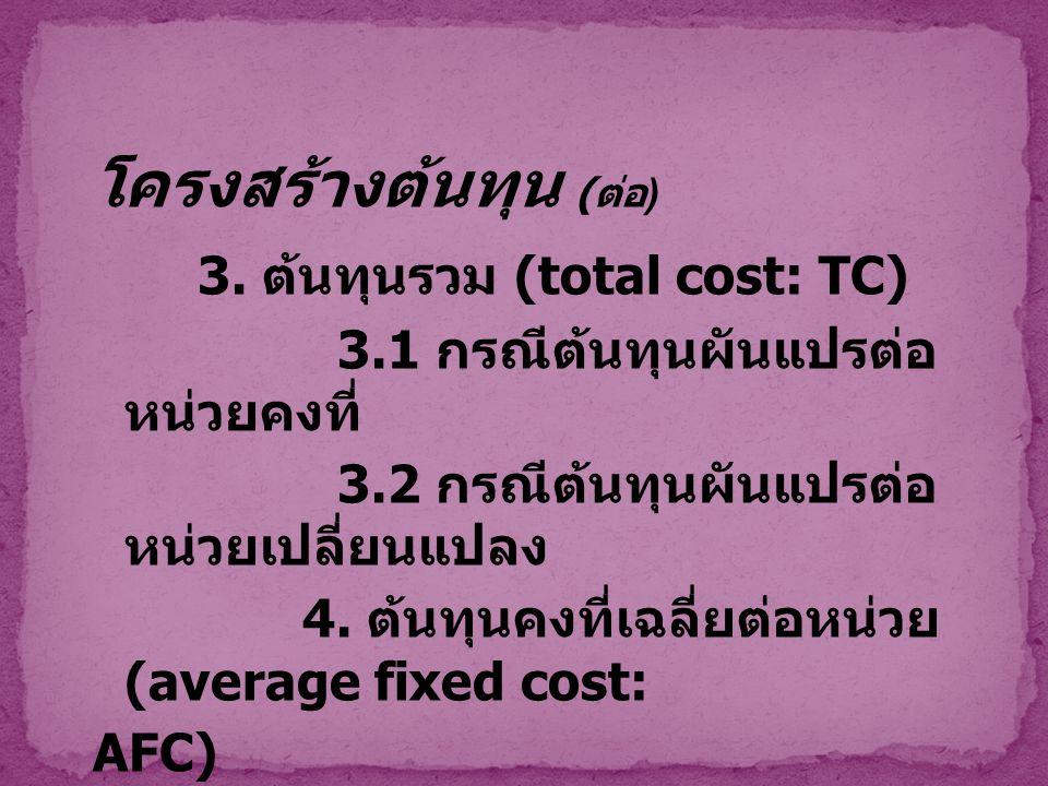 โครงสร้างต้นทุน ( ต่อ ) 3. ต้นทุนรวม (total cost: TC) 3.1 กรณีต้นทุนผันแปรต่อ หน่วยคงที่ 3.2 กรณีต้นทุนผันแปรต่อ หน่วยเปลี่ยนแปลง 4. ต้นทุนคงที่เฉลี่ย