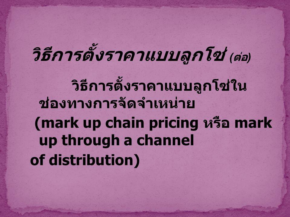 วิธีการตั้งราคาแบบลูกโซ่ ( ต่อ ) วิธีการตั้งราคาแบบลูกโซ่ใน ช่องทางการจัดจำเหน่าย (mark up chain pricing หรือ mark up through a channel of distributio
