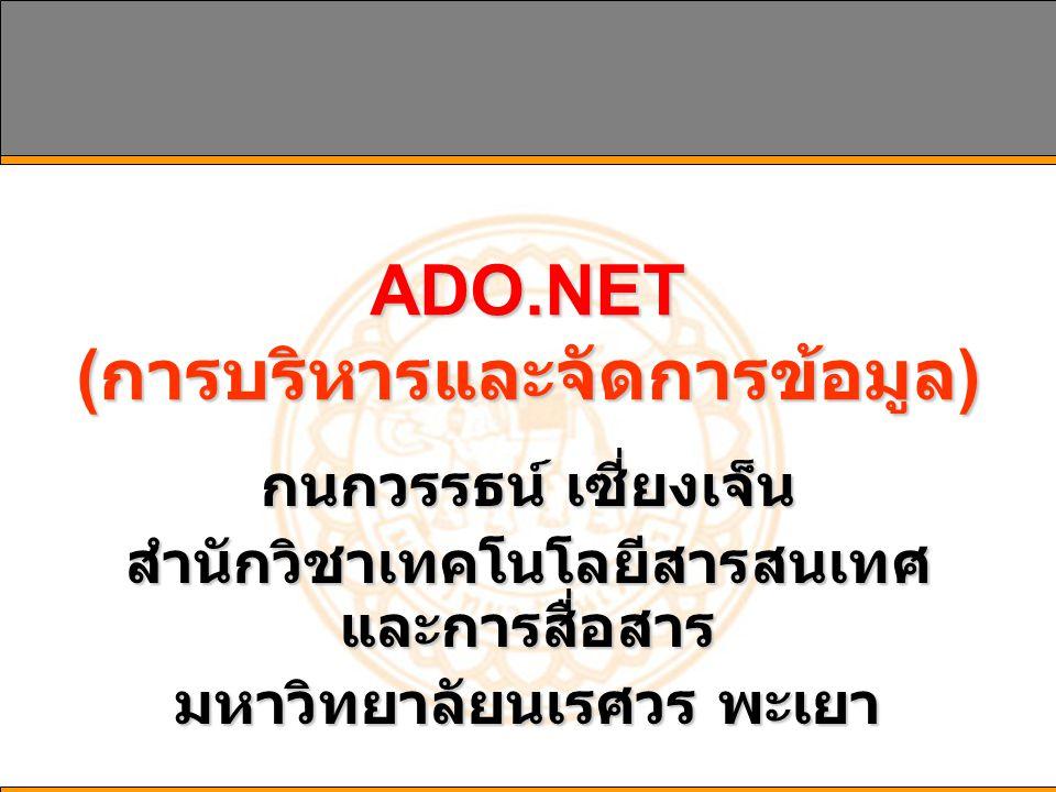 ADO.NET ( การบริหารและจัดการข้อมูล ) กนกวรรธน์ เซี่ยงเจ็น สำนักวิชาเทคโนโลยีสารสนเทศ และการสื่อสาร มหาวิทยาลัยนเรศวร พะเยา