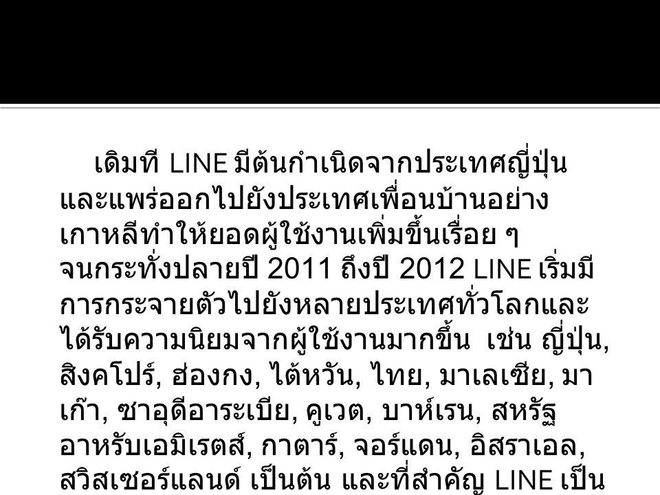 เดิมที LINE มีต้นกำเนิดจากประเทศญี่ปุ่น และแพร่ออกไปยังประเทศเพื่อนบ้านอย่าง เกาหลีทำให้ยอดผู้ใช้งานเพิ่มขึ้นเรื่อย ๆ จนกระทั่งปลายปี 2011 ถึงปี 2012 LINE เริ่มมี การกระจายตัวไปยังหลายประเทศทั่วโลกและ ได้รับความนิยมจากผู้ใช้งานมากขึ้น เช่น ญี่ปุ่น, สิงคโปร์, ฮ่องกง, ไต้หวัน, ไทย, มาเลเซีย, มา เก๊า, ซาอุดีอาระเบีย, คูเวต, บาห์เรน, สหรัฐ อาหรับเอมิเรตส์, กาตาร์, จอร์แดน, อิสราเอล, สวิสเซอร์แลนด์ เป็นต้น และที่สำคัญ LINE เป็น แอพฯ ฟรี ไม่มีค่าใช้จ่ายในการส่งข้อความ
