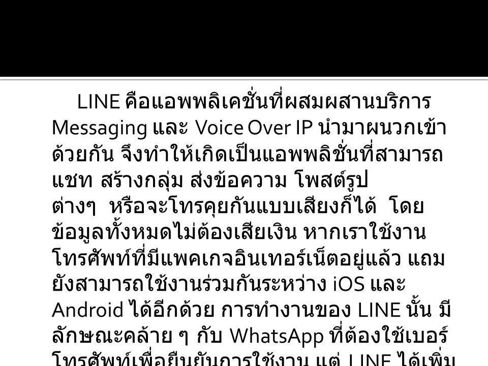 LINE คือแอพพลิเคชั่นที่ผสมผสานบริการ Messaging และ Voice Over IP นำมาผนวกเข้า ด้วยกัน จึงทำให้เกิดเป็นแอพพลิชั่นที่สามารถ แชท สร้างกลุ่ม ส่งข้อความ โพสต์รูป ต่างๆ หรือจะโทรคุยกันแบบเสียงก็ได้ โดย ข้อมูลทั้งหมดไม่ต้องเสียเงิน หากเราใช้งาน โทรศัพท์ที่มีแพคเกจอินเทอร์เน็ตอยู่แล้ว แถม ยังสามารถใช้งานร่วมกันระหว่าง iOS และ Android ได้อีกด้วย การทำงานของ LINE นั้น มี ลักษณะคล้าย ๆ กับ WhatsApp ที่ต้องใช้เบอร์ โทรศัพท์เพื่อยืนยันการใช้งาน แต่ LINE ได้เพิ่ม ลูกเล่นอื่นๆ เข้ามา ทำให้ LINE มีจุดเด่นที่ เหนือกว่า WhatsApp คุณสมบัติเด่น ๆ ที่ น่าสนใจของ LINE คือ