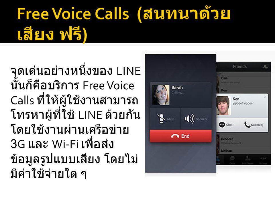 จุดเด่นอย่างหนึ่งของ LINE นั้นก็คือบริการ Free Voice Calls ที่ให้ผู้ใช้งานสามารถ โทรหาผู้ที่ใช้ LINE ด้วยกัน โดยใช้งานผ่านเครือข่าย 3G และ Wi-Fi เพื่อส่ง ข้อมูลรูปแบบเสียง โดยไม่ มีค่าใช้จ่ายใด ๆ