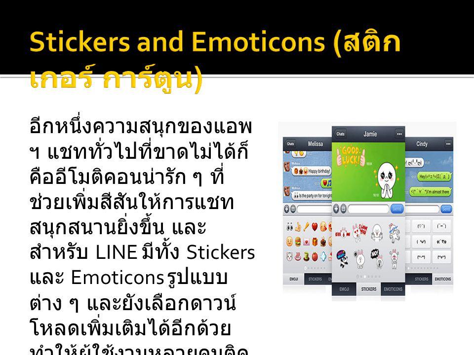 อีกหนึ่งความสนุกของแอพ ฯ แชททั่วไปที่ขาดไม่ได้ก็ คืออีโมติคอนน่ารัก ๆ ที่ ช่วยเพิ่มสีสันให้การแชท สนุกสนานยิ่งขึ้น และ สำหรับ LINE มีทั้ง Stickers และ Emoticons รูปแบบ ต่าง ๆ และยังเลือกดาวน์ โหลดเพิ่มเติมได้อีกด้วย ทำให้ผู้ใช้งานหลายคนติด อกติดใจกับ Stickers และ Emoticons น่ารัก ๆ ของ LINE