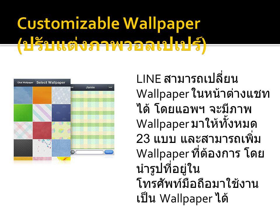 LINE สามารถเปลี่ยน Wallpaper ในหน้าต่างแชท ได้ โดยแอพฯ จะมีภาพ Wallpaper มาให้ทั้งหมด 23 แบบ และสามารถเพิ่ม Wallpaper ที่ต้องการ โดย นำรูปที่อยู่ใน โทรศัพท์มือถือมาใช้งาน เป็น Wallpaper ได้