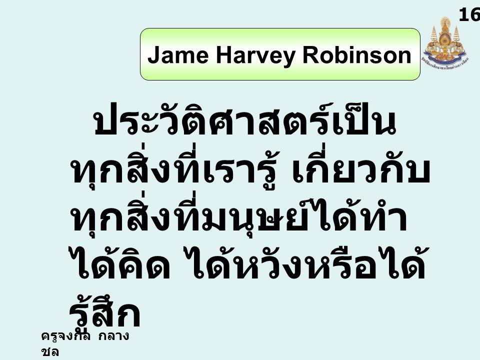 ครูจงกล กลาง ชล 1616 Jame Harvey Robinson ประวัติศาสตร์เป็น ทุกสิ่งที่เรารู้ เกี่ยวกับ ทุกสิ่งที่มนุษย์ได้ทำ ได้คิด ได้หวังหรือได้ รู้สึก